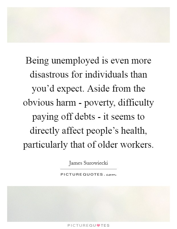 Being unemployed is even more disastrous for individuals than you'd expect. Aside from the obvious harm - poverty, difficulty paying off debts - it seems to directly affect people's health, particularly that of older workers Picture Quote #1
