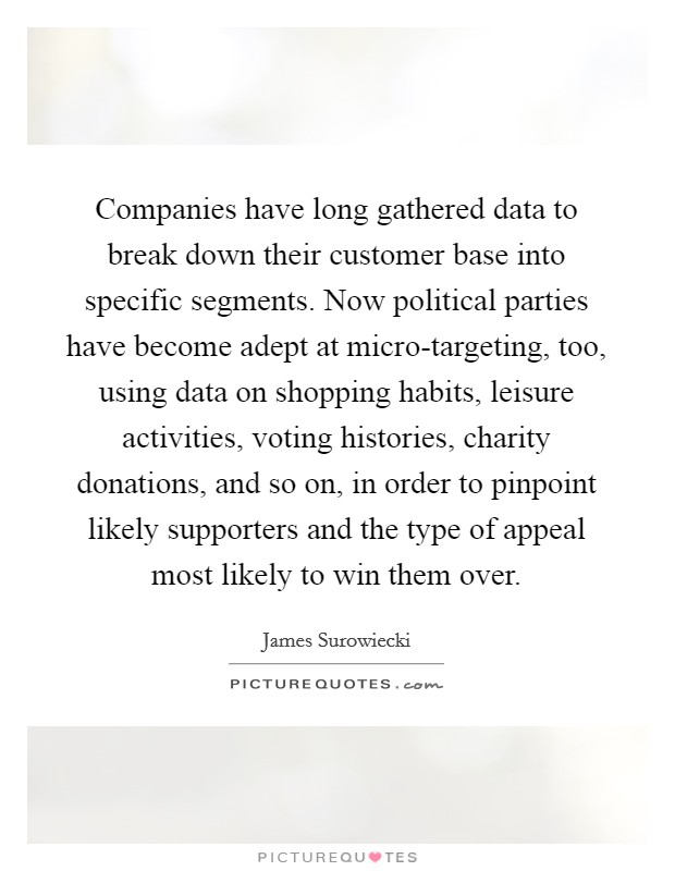 Companies have long gathered data to break down their customer base into specific segments. Now political parties have become adept at micro-targeting, too, using data on shopping habits, leisure activities, voting histories, charity donations, and so on, in order to pinpoint likely supporters and the type of appeal most likely to win them over Picture Quote #1
