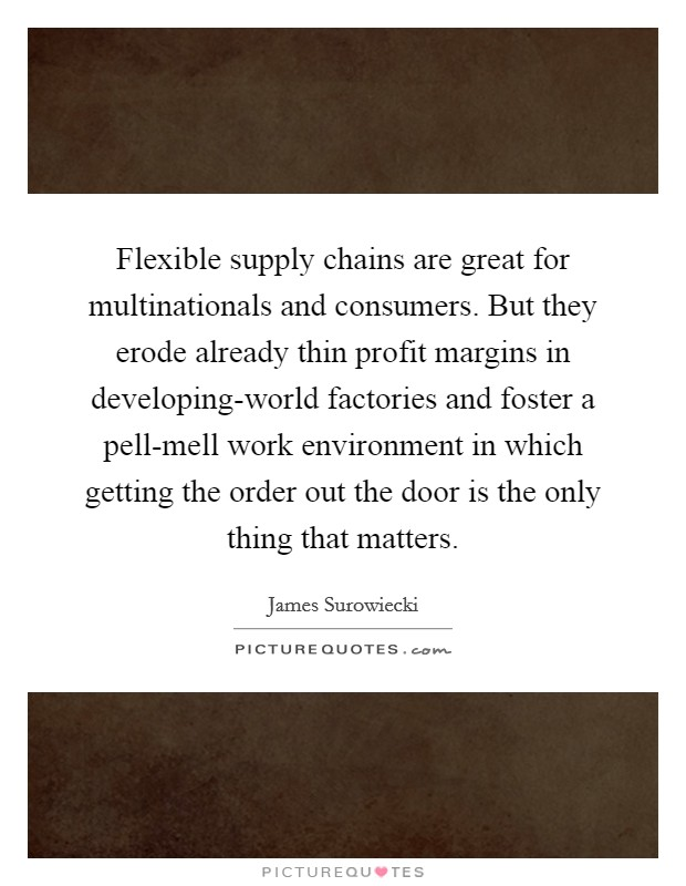 Flexible supply chains are great for multinationals and consumers. But they erode already thin profit margins in developing-world factories and foster a pell-mell work environment in which getting the order out the door is the only thing that matters Picture Quote #1