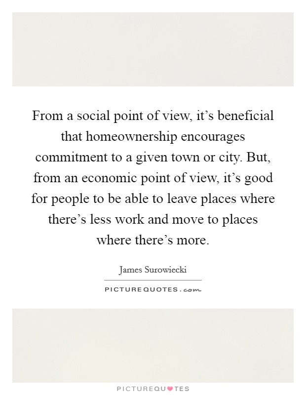From a social point of view, it's beneficial that homeownership encourages commitment to a given town or city. But, from an economic point of view, it's good for people to be able to leave places where there's less work and move to places where there's more Picture Quote #1