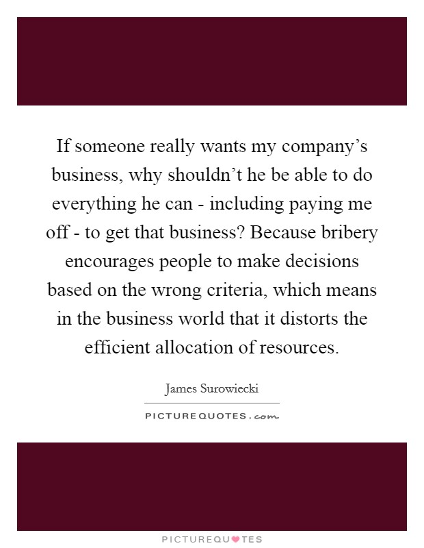 If someone really wants my company's business, why shouldn't he be able to do everything he can - including paying me off - to get that business? Because bribery encourages people to make decisions based on the wrong criteria, which means in the business world that it distorts the efficient allocation of resources Picture Quote #1