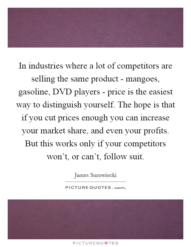 In industries where a lot of competitors are selling the same product - mangoes, gasoline, DVD players - price is the easiest way to distinguish yourself. The hope is that if you cut prices enough you can increase your market share, and even your profits. But this works only if your competitors won't, or can't, follow suit Picture Quote #1