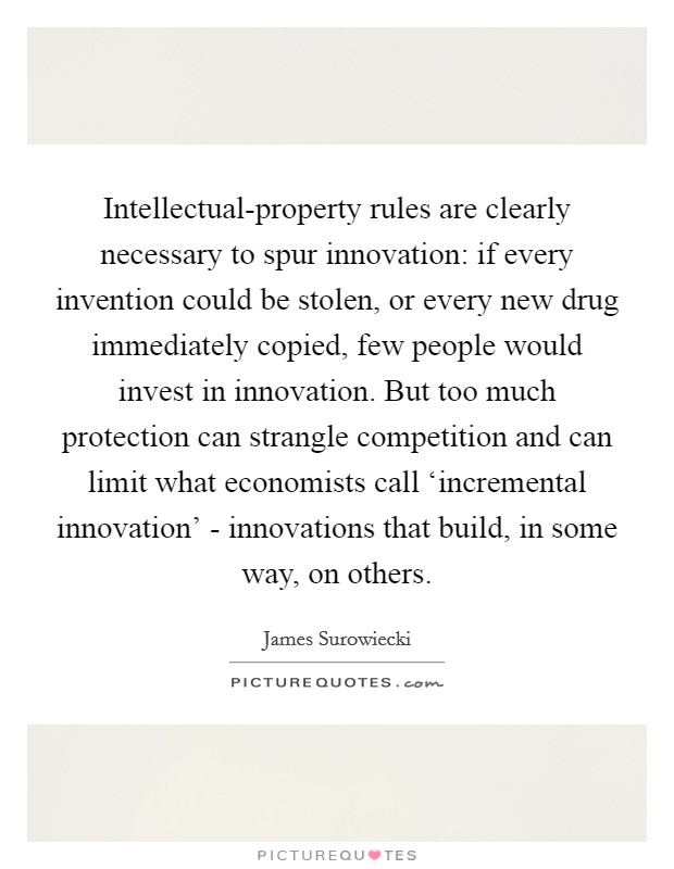 Intellectual-property rules are clearly necessary to spur innovation: if every invention could be stolen, or every new drug immediately copied, few people would invest in innovation. But too much protection can strangle competition and can limit what economists call 'incremental innovation' - innovations that build, in some way, on others Picture Quote #1
