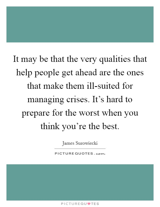 It may be that the very qualities that help people get ahead are the ones that make them ill-suited for managing crises. It's hard to prepare for the worst when you think you're the best Picture Quote #1