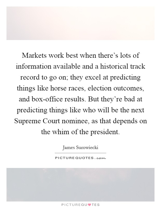 Markets work best when there's lots of information available and a historical track record to go on; they excel at predicting things like horse races, election outcomes, and box-office results. But they're bad at predicting things like who will be the next Supreme Court nominee, as that depends on the whim of the president Picture Quote #1
