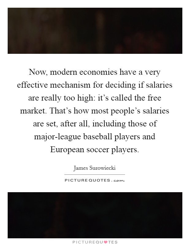 Now, modern economies have a very effective mechanism for deciding if salaries are really too high: it's called the free market. That's how most people's salaries are set, after all, including those of major-league baseball players and European soccer players Picture Quote #1