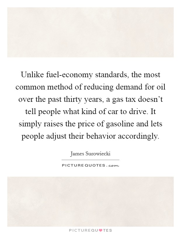 Unlike fuel-economy standards, the most common method of reducing demand for oil over the past thirty years, a gas tax doesn't tell people what kind of car to drive. It simply raises the price of gasoline and lets people adjust their behavior accordingly Picture Quote #1