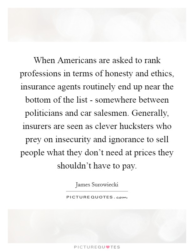 When Americans are asked to rank professions in terms of honesty and ethics, insurance agents routinely end up near the bottom of the list - somewhere between politicians and car salesmen. Generally, insurers are seen as clever hucksters who prey on insecurity and ignorance to sell people what they don't need at prices they shouldn't have to pay Picture Quote #1