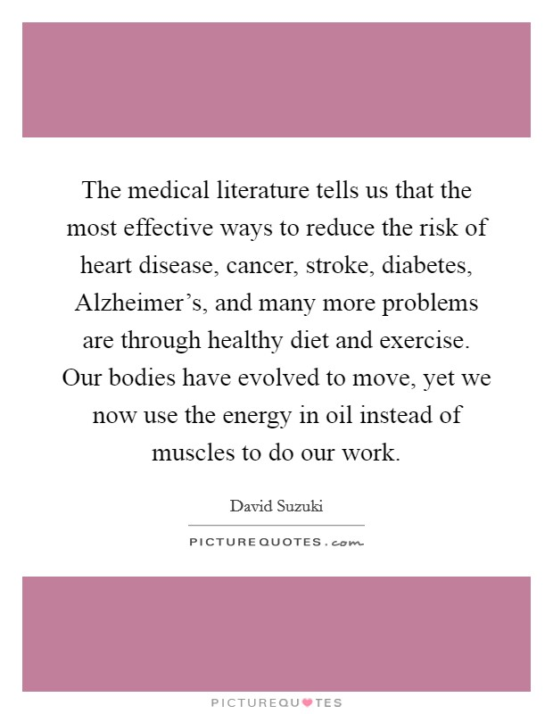 The medical literature tells us that the most effective ways to reduce the risk of heart disease, cancer, stroke, diabetes, Alzheimer's, and many more problems are through healthy diet and exercise. Our bodies have evolved to move, yet we now use the energy in oil instead of muscles to do our work Picture Quote #1