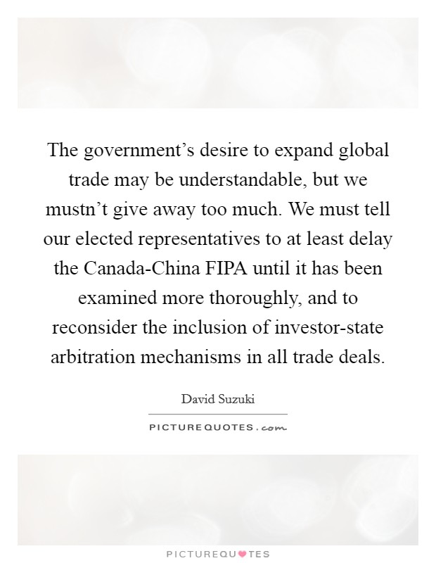 The government's desire to expand global trade may be understandable, but we mustn't give away too much. We must tell our elected representatives to at least delay the Canada-China FIPA until it has been examined more thoroughly, and to reconsider the inclusion of investor-state arbitration mechanisms in all trade deals Picture Quote #1