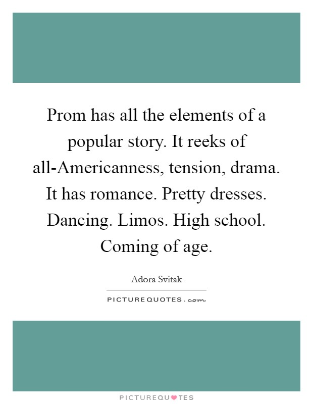 Prom has all the elements of a popular story. It reeks of all-Americanness, tension, drama. It has romance. Pretty dresses. Dancing. Limos. High school. Coming of age Picture Quote #1