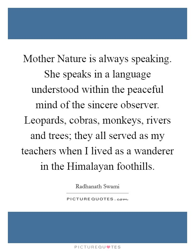 Mother Nature is always speaking. She speaks in a language understood within the peaceful mind of the sincere observer. Leopards, cobras, monkeys, rivers and trees; they all served as my teachers when I lived as a wanderer in the Himalayan foothills Picture Quote #1