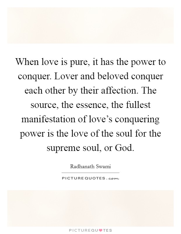 When love is pure, it has the power to conquer. Lover and beloved conquer each other by their affection. The source, the essence, the fullest manifestation of love's conquering power is the love of the soul for the supreme soul, or God Picture Quote #1