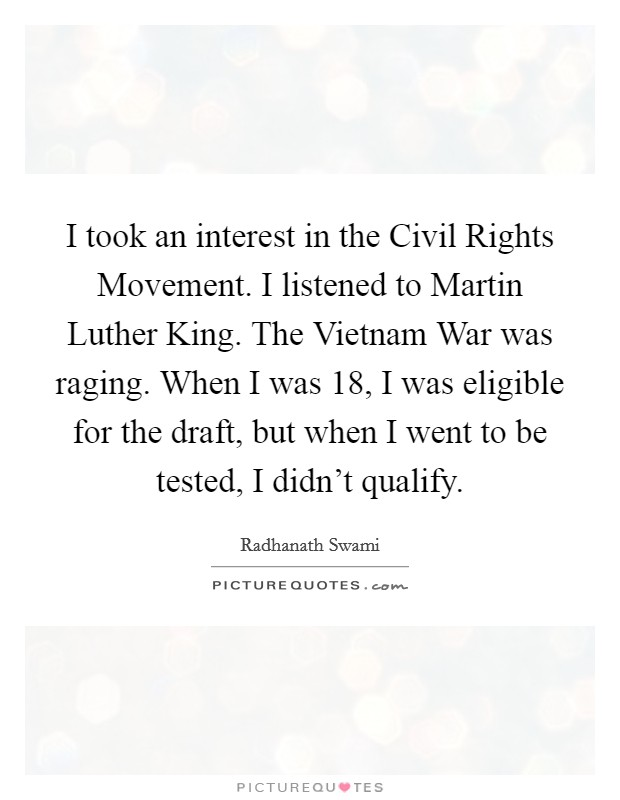 I took an interest in the Civil Rights Movement. I listened to Martin Luther King. The Vietnam War was raging. When I was 18, I was eligible for the draft, but when I went to be tested, I didn't qualify Picture Quote #1