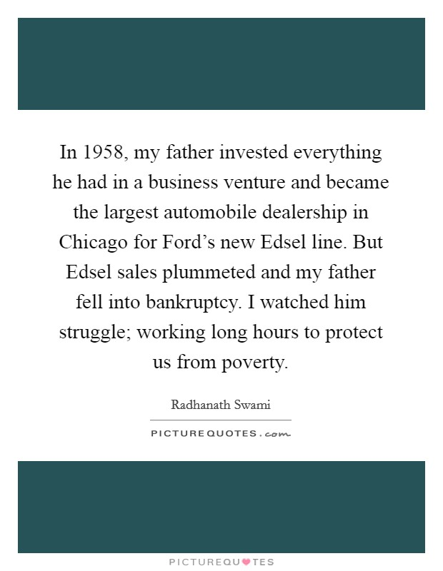 In 1958, my father invested everything he had in a business venture and became the largest automobile dealership in Chicago for Ford's new Edsel line. But Edsel sales plummeted and my father fell into bankruptcy. I watched him struggle; working long hours to protect us from poverty Picture Quote #1