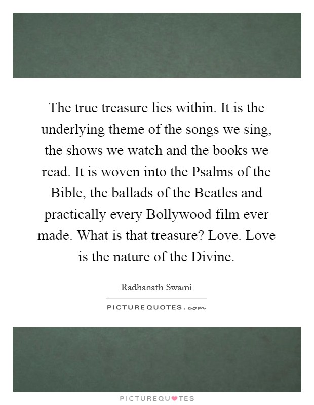 The true treasure lies within. It is the underlying theme of the songs we sing, the shows we watch and the books we read. It is woven into the Psalms of the Bible, the ballads of the Beatles and practically every Bollywood film ever made. What is that treasure? Love. Love is the nature of the Divine Picture Quote #1