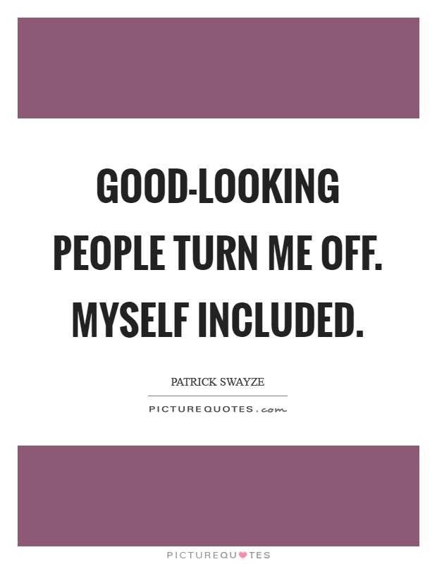 Good-looking people turn me off. Myself included Picture Quote #1