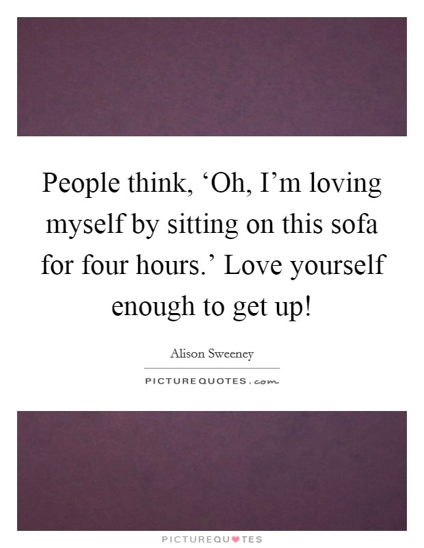 People think, 'Oh, I'm loving myself by sitting on this sofa for four hours.' Love yourself enough to get up! Picture Quote #1