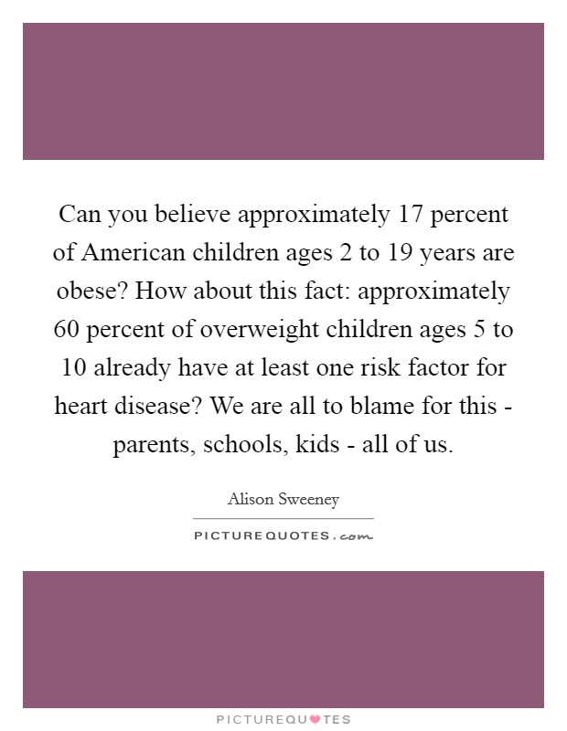 Can you believe approximately 17 percent of American children ages 2 to 19 years are obese? How about this fact: approximately 60 percent of overweight children ages 5 to 10 already have at least one risk factor for heart disease? We are all to blame for this - parents, schools, kids - all of us Picture Quote #1