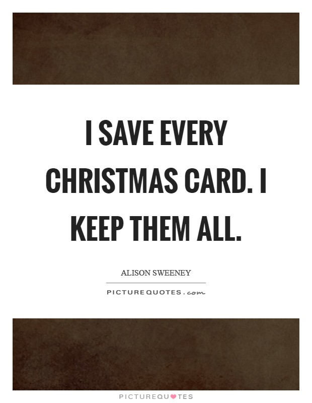 I save every Christmas card. I keep them all Picture Quote #1