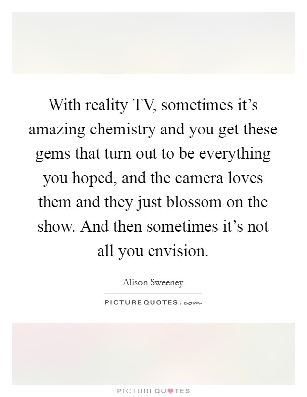 With reality TV, sometimes it's amazing chemistry and you get these gems that turn out to be everything you hoped, and the camera loves them and they just blossom on the show. And then sometimes it's not all you envision Picture Quote #1