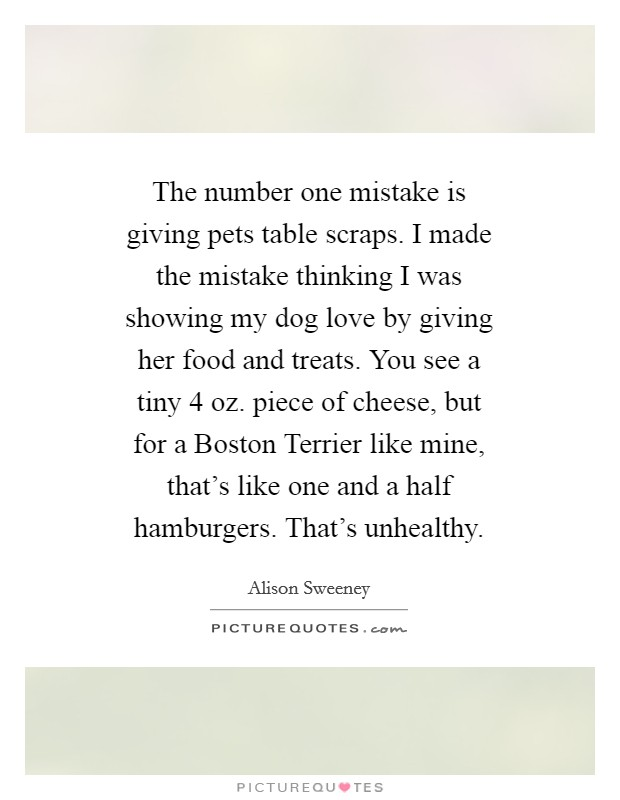 The number one mistake is giving pets table scraps. I made the mistake thinking I was showing my dog love by giving her food and treats. You see a tiny 4 oz. piece of cheese, but for a Boston Terrier like mine, that's like one and a half hamburgers. That's unhealthy Picture Quote #1