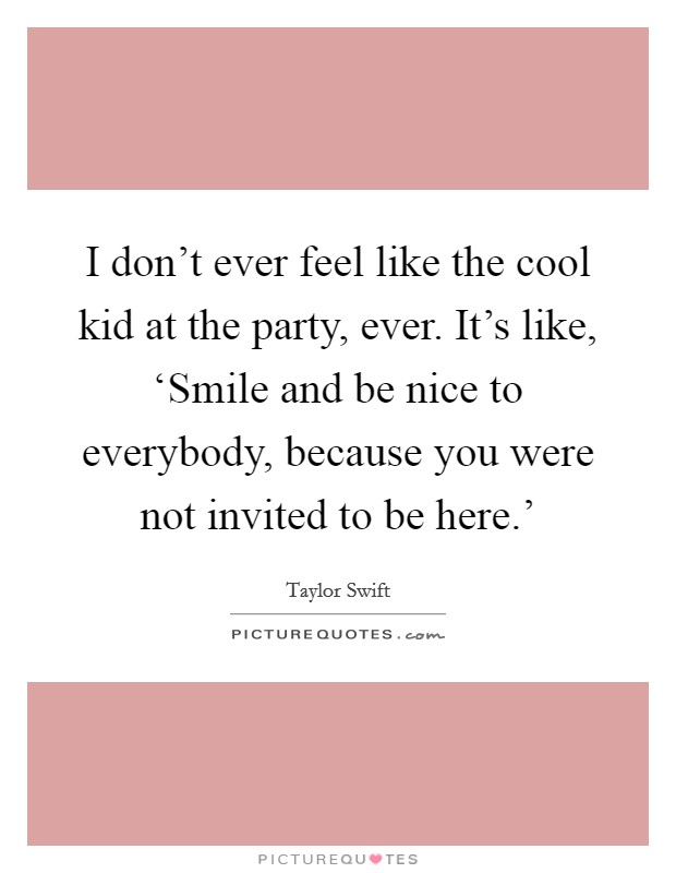 I don't ever feel like the cool kid at the party, ever. It's like, 'Smile and be nice to everybody, because you were not invited to be here.' Picture Quote #1