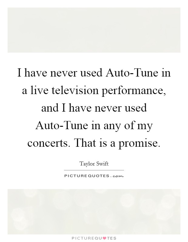 I have never used Auto-Tune in a live television performance, and I have never used Auto-Tune in any of my concerts. That is a promise Picture Quote #1