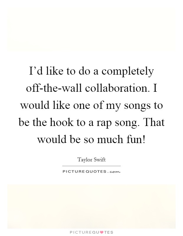 I'd like to do a completely off-the-wall collaboration. I would like one of my songs to be the hook to a rap song. That would be so much fun! Picture Quote #1