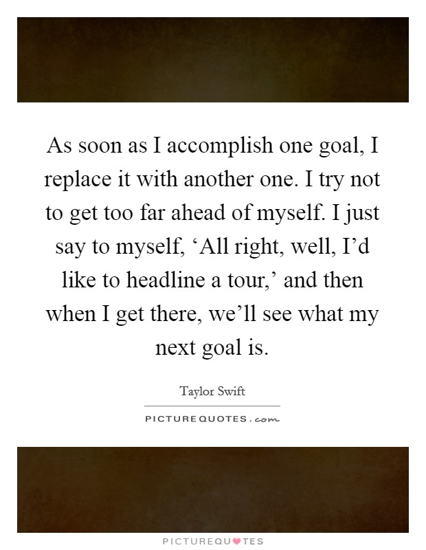 As soon as I accomplish one goal, I replace it with another one. I try not to get too far ahead of myself. I just say to myself, 'All right, well, I'd like to headline a tour,' and then when I get there, we'll see what my next goal is Picture Quote #1