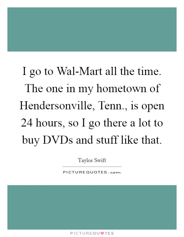 I go to Wal-Mart all the time. The one in my hometown of Hendersonville, Tenn., is open 24 hours, so I go there a lot to buy DVDs and stuff like that Picture Quote #1
