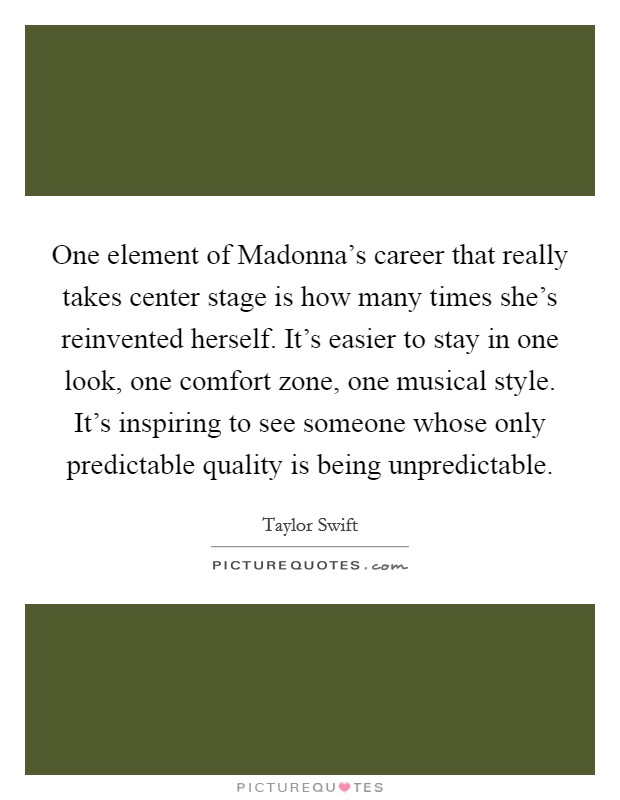 One element of Madonna's career that really takes center stage is how many times she's reinvented herself. It's easier to stay in one look, one comfort zone, one musical style. It's inspiring to see someone whose only predictable quality is being unpredictable Picture Quote #1