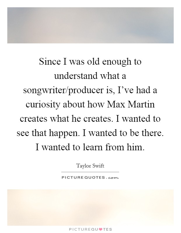Since I was old enough to understand what a songwriter/producer is, I've had a curiosity about how Max Martin creates what he creates. I wanted to see that happen. I wanted to be there. I wanted to learn from him Picture Quote #1