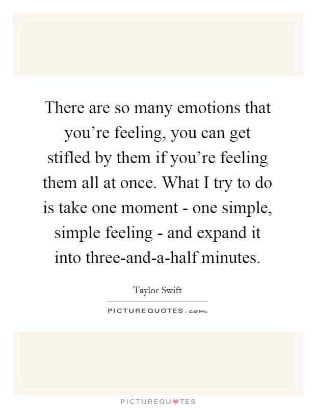 There are so many emotions that you're feeling, you can get stifled by them if you're feeling them all at once. What I try to do is take one moment - one simple, simple feeling - and expand it into three-and-a-half minutes Picture Quote #1