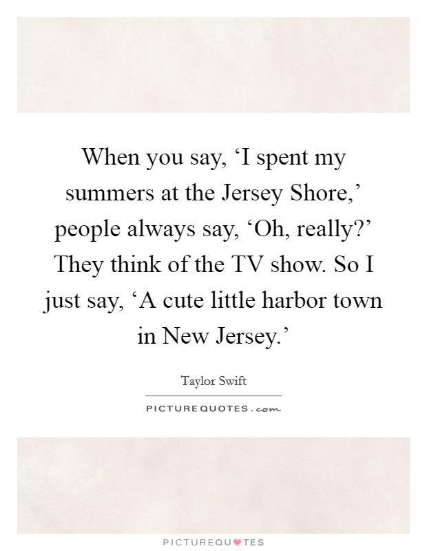 When you say, 'I spent my summers at the Jersey Shore,' people always say, 'Oh, really?' They think of the TV show. So I just say, 'A cute little harbor town in New Jersey.' Picture Quote #1