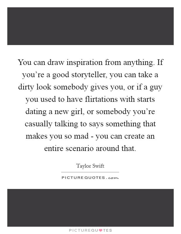 You can draw inspiration from anything. If you're a good storyteller, you can take a dirty look somebody gives you, or if a guy you used to have flirtations with starts dating a new girl, or somebody you're casually talking to says something that makes you so mad - you can create an entire scenario around that Picture Quote #1