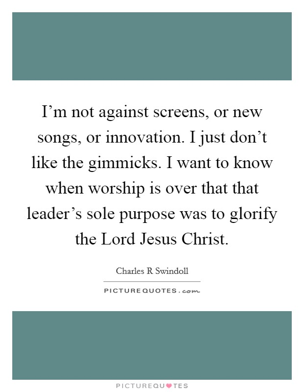 I'm not against screens, or new songs, or innovation. I just don't like the gimmicks. I want to know when worship is over that that leader's sole purpose was to glorify the Lord Jesus Christ Picture Quote #1