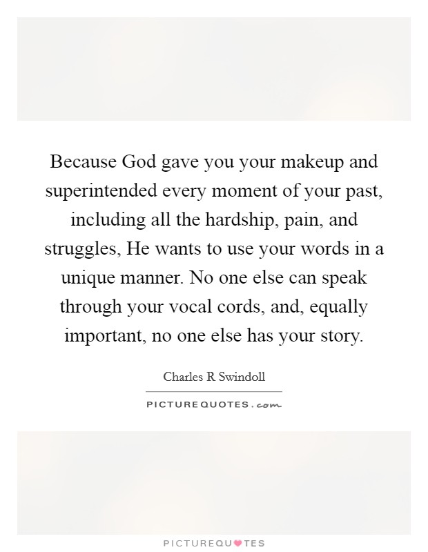 Because God gave you your makeup and superintended every moment of your past, including all the hardship, pain, and struggles, He wants to use your words in a unique manner. No one else can speak through your vocal cords, and, equally important, no one else has your story Picture Quote #1
