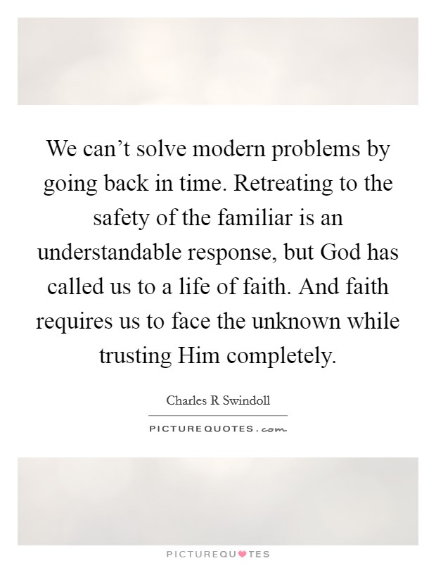 We can't solve modern problems by going back in time. Retreating to the safety of the familiar is an understandable response, but God has called us to a life of faith. And faith requires us to face the unknown while trusting Him completely Picture Quote #1