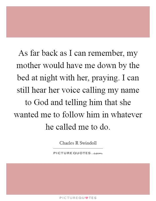 As far back as I can remember, my mother would have me down by the bed at night with her, praying. I can still hear her voice calling my name to God and telling him that she wanted me to follow him in whatever he called me to do Picture Quote #1