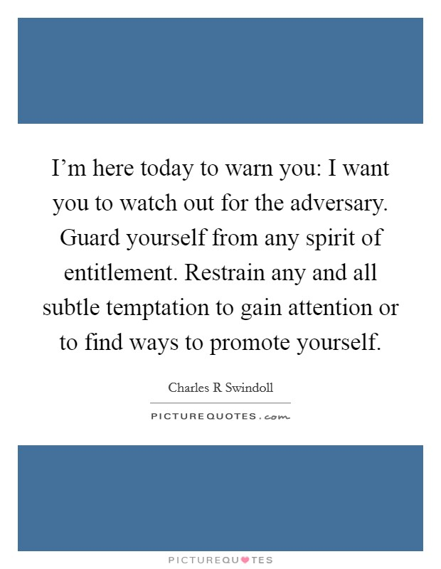 I'm here today to warn you: I want you to watch out for the adversary. Guard yourself from any spirit of entitlement. Restrain any and all subtle temptation to gain attention or to find ways to promote yourself Picture Quote #1