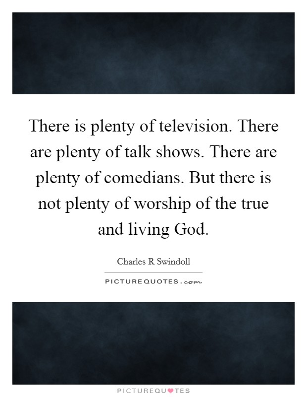 There is plenty of television. There are plenty of talk shows. There are plenty of comedians. But there is not plenty of worship of the true and living God Picture Quote #1