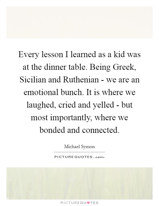Every lesson I learned as a kid was at the dinner table. Being Greek, Sicilian and Ruthenian - we are an emotional bunch. It is where we laughed, cried and yelled - but most importantly, where we bonded and connected Picture Quote #1