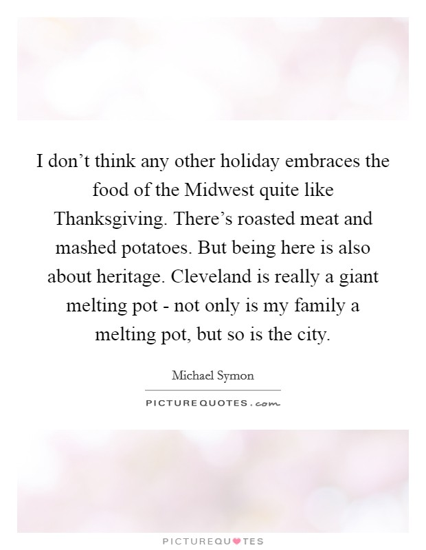 I don't think any other holiday embraces the food of the Midwest quite like Thanksgiving. There's roasted meat and mashed potatoes. But being here is also about heritage. Cleveland is really a giant melting pot - not only is my family a melting pot, but so is the city Picture Quote #1