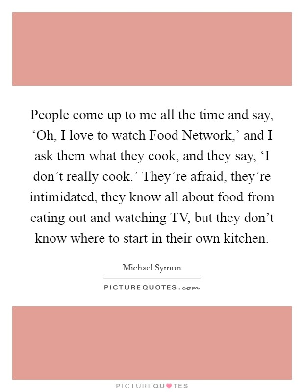 People come up to me all the time and say, 'Oh, I love to watch Food Network,' and I ask them what they cook, and they say, 'I don't really cook.' They're afraid, they're intimidated, they know all about food from eating out and watching TV, but they don't know where to start in their own kitchen Picture Quote #1