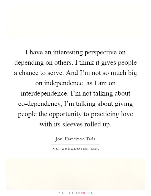 I have an interesting perspective on depending on others. I