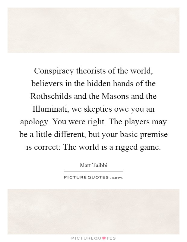 Conspiracy theorists of the world, believers in the hidden hands of the Rothschilds and the Masons and the Illuminati, we skeptics owe you an apology. You were right. The players may be a little different, but your basic premise is correct: The world is a rigged game Picture Quote #1