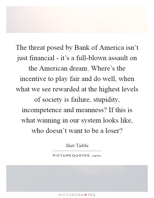 The threat posed by Bank of America isn't just financial - it's a full-blown assault on the American dream. Where's the incentive to play fair and do well, when what we see rewarded at the highest levels of society is failure, stupidity, incompetence and meanness? If this is what winning in our system looks like, who doesn't want to be a loser? Picture Quote #1