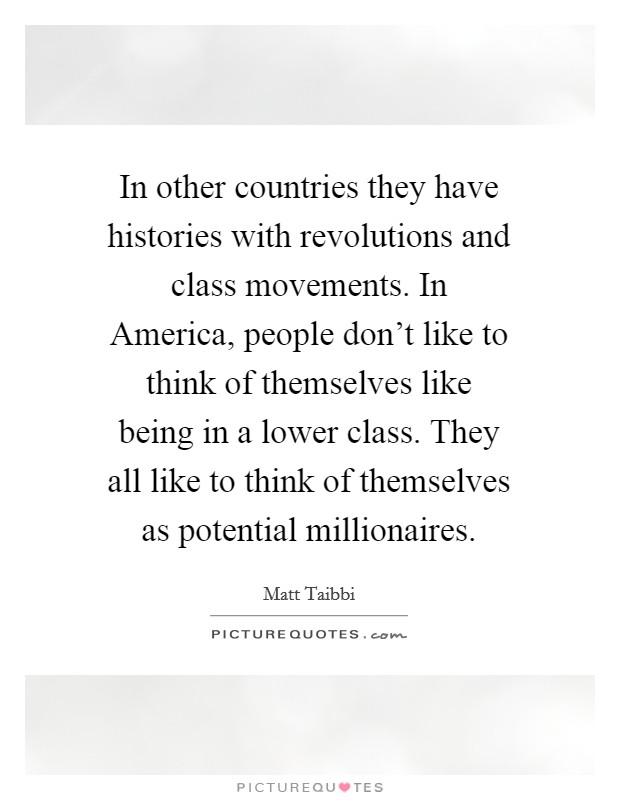In other countries they have histories with revolutions and class movements. In America, people don't like to think of themselves like being in a lower class. They all like to think of themselves as potential millionaires Picture Quote #1