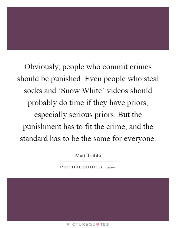 Obviously, people who commit crimes should be punished. Even people who steal socks and 'Snow White' videos should probably do time if they have priors, especially serious priors. But the punishment has to fit the crime, and the standard has to be the same for everyone Picture Quote #1